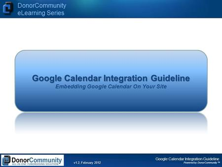 Google Calendar Integration Guideline Powered by DonorCommunity TM DonorCommunity eLearning Series v1.2, February 2012 Google Calendar Integration Guideline.