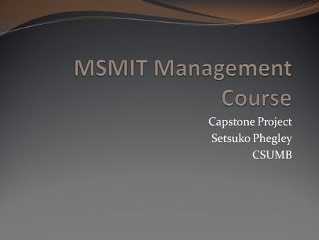 Capstone Project Setsuko Phegley CSUMB. Problem MS MIT 600 Proseminar and Communication course currently wants to develop fully-online program, which.
