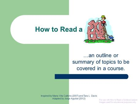 How to Read a …an outline or summary of topics to be covered in a course. Inspired by Maria Vita Calkins (2007) and Tara L. Davis Adapted by Jorge Aguilar.