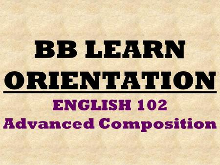 BB LEARN ORIENTATION ENGLISH 102 Advanced Composition.