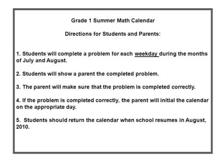 Grade 1 Summer Math Calendar Directions for Students and Parents: 1. Students will complete a problem for each weekday during the months of July and August.
