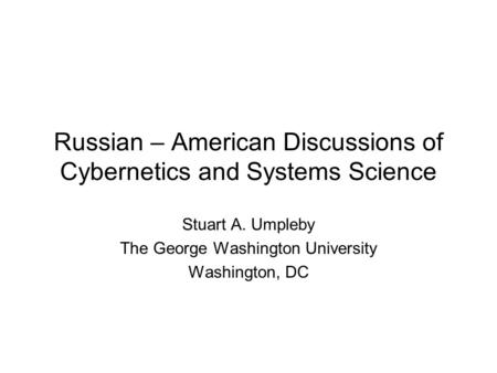Russian – American Discussions of Cybernetics and Systems Science Stuart A. Umpleby The George Washington University Washington, DC.
