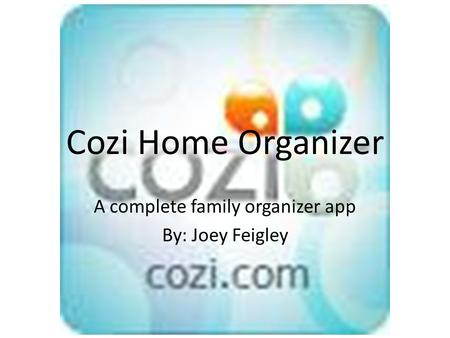 Cozi Home Organizer A complete family organizer app By: Joey Feigley.