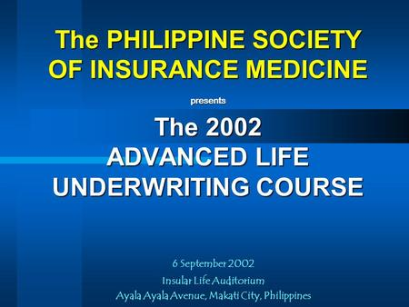 The PHILIPPINE SOCIETY OF INSURANCE MEDICINE presents The 2002 ADVANCED LIFE UNDERWRITING COURSE 6 September 2002 Insular Life Auditorium Ayala Ayala.