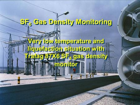 05.02.07/ nip SF 6 Gas Density Monitoring Very low temperature and liquefaction situation with Trafag 87X6 SF 6 gas density monitor SF 6 Gas Density Monitoring.