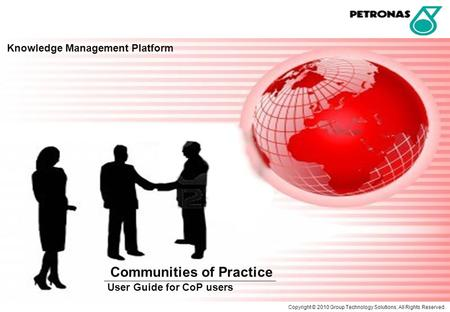 Knowledge Management Platform Communities of Practice User Guide for CoP users Copyright © 2010 Group Technology Solutions. All Rights Reserved.