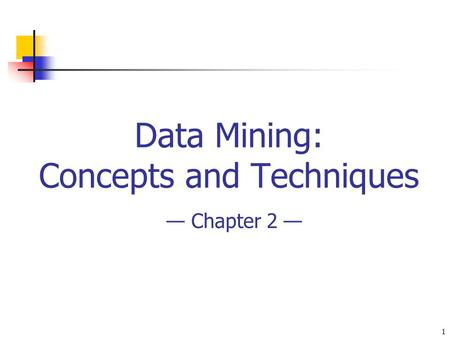 1 Data Mining: Concepts and Techniques — Chapter 2 —