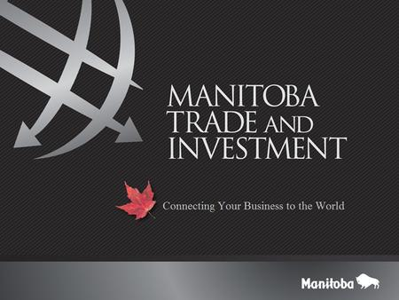 Manitoba Trade and Investment  Objectives: International Business Development New exporters Market diversification Investment Promotion © 2015 Copyright.
