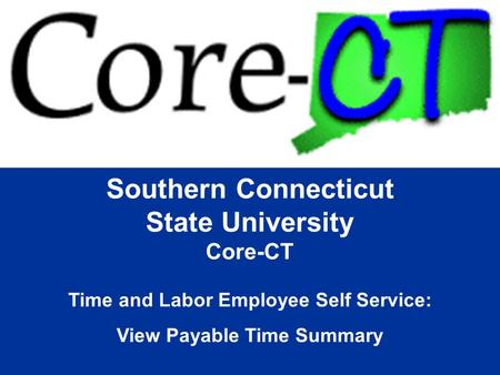 Southern Connecticut State University Core-CT Time and Labor Employee Self Service: View Payable Time Summary.