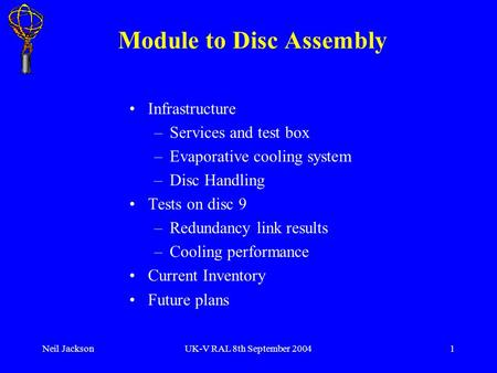 Neil JacksonUK-V RAL 8th September 20041 Module to Disc Assembly Infrastructure –Services and test box –Evaporative cooling system –Disc Handling Tests.