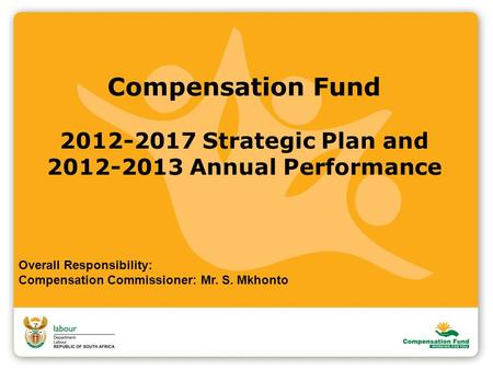Compensation Fund 2012-2017 Strategic Plan and 2012-2013 Annual Performance Overall Responsibility: Compensation Commissioner: Mr. S. Mkhonto.