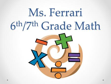 Ms. Ferrari 6 th /7 th Grade Math. Math Supplies Notebook Composition notebook 2 folders with pockets Pencil case No. 2 pencils Red pens 1 book sock Assignment.