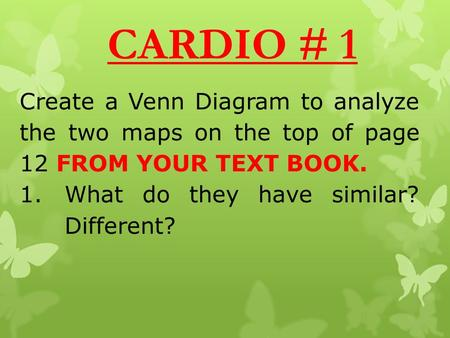 CARDIO # 1 Create a Venn Diagram to analyze the two maps on the top of page 12 FROM YOUR TEXT BOOK. 1.What do they have similar? Different?