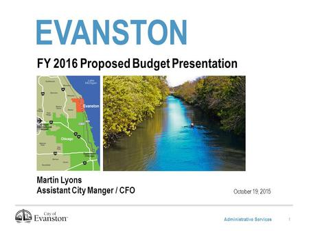 Administrative Services EVANSTON October 19, 2015 FY 2016 Proposed Budget Presentation Martin Lyons Assistant City Manger / CFO 1.