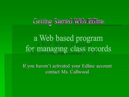 If you haven't activated your Edline account contact Ms. Callwood.