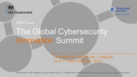 The Global Cybersecurity Innovation Summit THE BRITISH MUSEUM, LONDON 16 & 17 SEPTEMBER, 2014 Supported by Her Majesty's Government and U.S. Department.