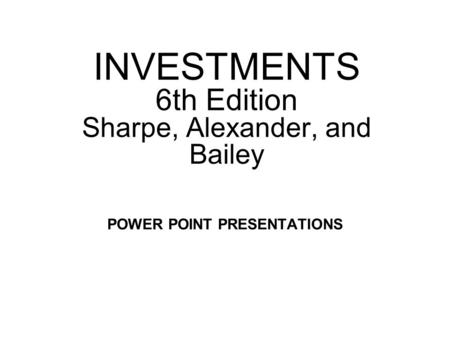 INVESTMENTS 6th Edition Sharpe, Alexander, and Bailey POWER POINT PRESENTATIONS.