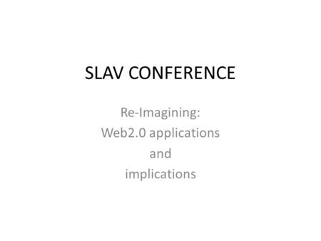 SLAV CONFERENCE Re-Imagining: Web2.0 applications and implications.