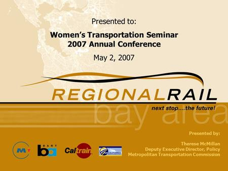 1 Round One Public Outreach Workshops Fall 2005 Presented to: Women's Transportation Seminar 2007 Annual Conference May 2, 2007 Presented by: Therese McMillan.