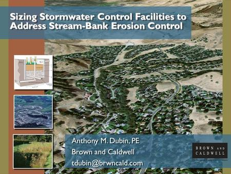 Sizing Stormwater Control Facilities to Address Stream-Bank Erosion Control Anthony M. Dubin, PE Brown and Caldwell Anthony M. Dubin,