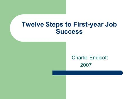 Twelve Steps to First-year Job Success Charlie Endicott 2007.