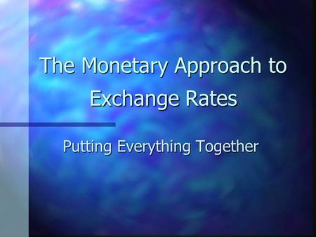 The Monetary Approach to Exchange Rates Putting Everything Together.