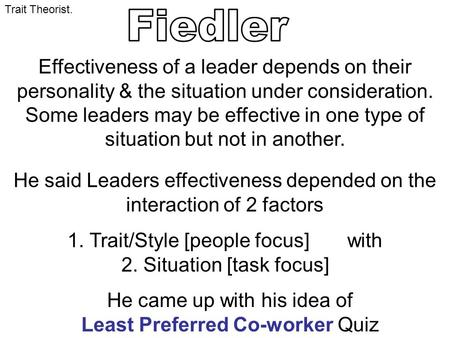 Trait Theorist. Effectiveness of a leader depends on their personality & the situation under consideration. Some leaders may be effective in one type of.