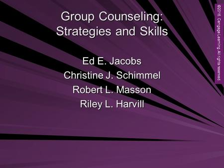 Copyright © 2012 Brooks/Cole, a division of Cengage Learning, Inc. Group Counseling: Strategies and Skills Ed E. Jacobs Christine J. Schimmel Robert L.