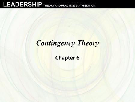 LEADERSHIP THEORY AND PRACTICE SIXTH EDITION Contingency Theory Chapter 6.