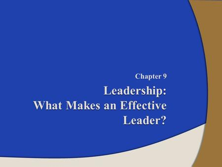 Chapter 9 Leadership: What Makes an Effective Leader?