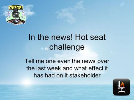 In the news! Hot seat challenge Tell me one even the news over the last week and what effect it has had on it stakeholder.