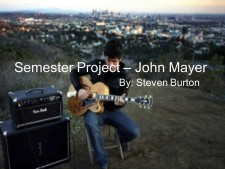 Semester Project – John Mayer By: Steven Burton. Biography John Mayer was born on October 16, 1977 in Bridgeport Connecticut. He found himself learning.