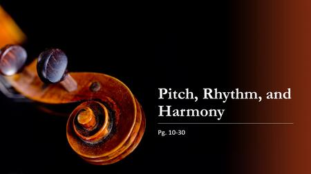Pitch, Rhythm, and Harmony Pg. 10-30. A musical sound has four properties: Pitch Duration Volume Timbre.