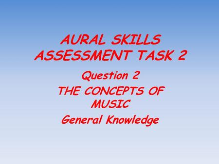 AURAL SKILLS ASSESSMENT TASK 2 Question 2 THE CONCEPTS OF MUSIC General Knowledge.