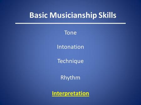 Basic Musicianship Skills Tone Intonation Technique Rhythm Interpretation.
