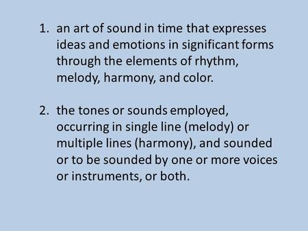 1.an art of sound in time that expresses ideas and emotions in significant forms through the elements of rhythm, melody, harmony, and color. 2.the tones.