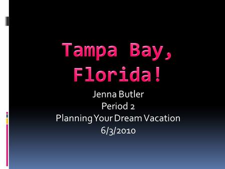 Jenna Butler Period 2 Planning Your Dream Vacation 6/3/2010.