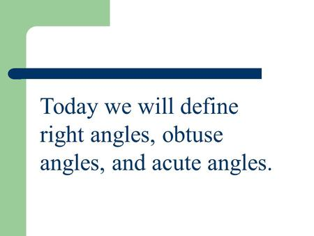 Today we will define right angles, obtuse angles, and acute angles.