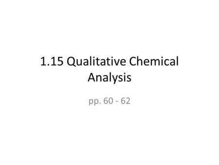 1.15 Qualitative Chemical Analysis pp. 60 - 62. Qualitative Chemical Analysis Allows us to determine whether a chemical is present in the sample It is.