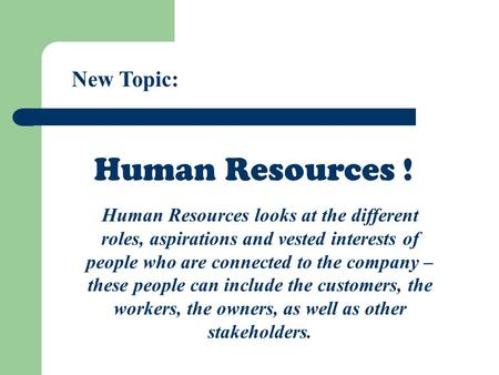 New Topic: Human Resources ! Human Resources looks at the different roles, aspirations and vested interests of people who are connected to the company.