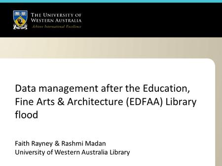 Data management after the Education, Fine Arts & Architecture (EDFAA) Library flood Faith Rayney & Rashmi Madan University of Western Australia Library.