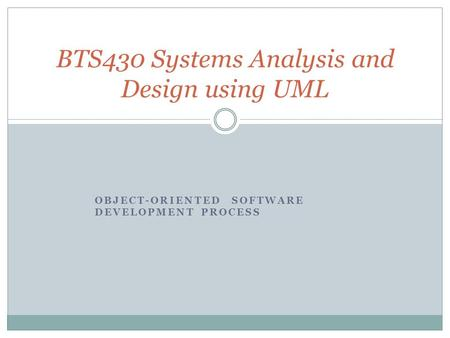 OBJECT-ORIENTED SOFTWARE DEVELOPMENT PROCESS BTS430 Systems Analysis and Design using UML.