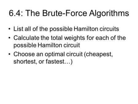6.4: The Brute-Force Algorithms List all of the possible Hamilton circuits Calculate the total weights for each of the possible Hamilton circuit Choose.