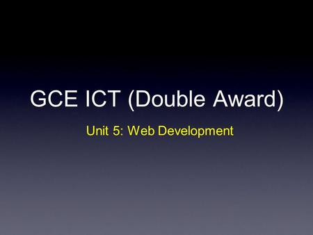 GCE ICT (Double Award) Unit 5: Web Development. Unit 5 Strand (a)Your project plan Strand (b) Investigation of client's requirements Strand (c) Developing.