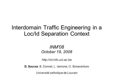 Interdomain Traffic Engineering in a Loc/Id Separation Context INM'08 October 19, 2008  D. Saucez, B. Donnet, L. Iannone, O. Bonaventure.