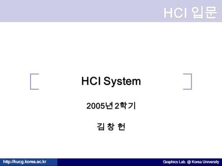 HCI 입문  Graphics Korea University HCI System 2005 년 2 학기 김 창 헌.