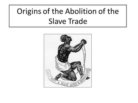 Origins of the Abolition of the Slave Trade. AIM: To identify the factors that explain why Britain eventually abolished the slave trade. Success Criteria: