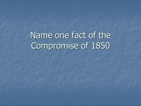 Name one fact of the Compromise of 1850. Tensions between North and South.