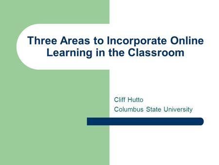 Three Areas to Incorporate Online Learning in the Classroom Cliff Hutto Columbus State University.