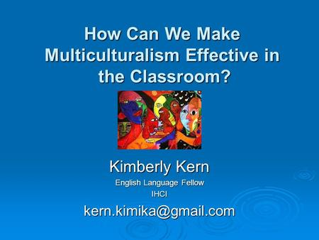 How Can We Make Multiculturalism Effective in the Classroom? Kimberly Kern English Language Fellow
